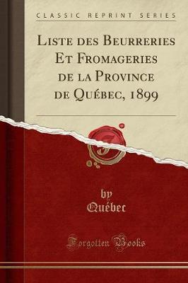 Liste des Beurreries Et Fromageries de la Province de Québec, 1899 (Classic Reprint)