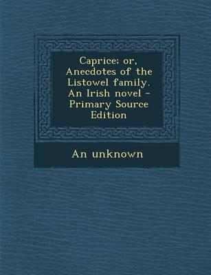 Caprice; Or, Anecdotes of the Listowel Family. an Irish Novel - Primary Source Edition