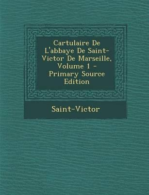 Cartulaire de L'Abbaye de Saint-Victor de Marseille, Volume 1 - Primary Source Edition