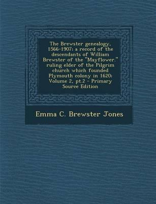 The Brewster Genealogy, 1566-1907; A Record of the Descendants of William Brewster of the Mayflower. Ruling Elder of the Pilgrim Church Which Founde