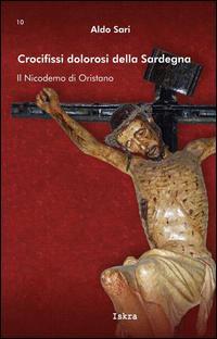Crocifissi dolorosi della Sardegna. Il Nicodemo di Oristano. Ediz. illustrata