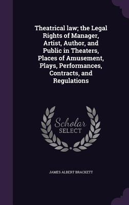 Theatrical Law; The Legal Rights of Manager, Artist, Author, and Public in Theaters, Places of Amusement, Plays, Performances, Contracts, and Regulations