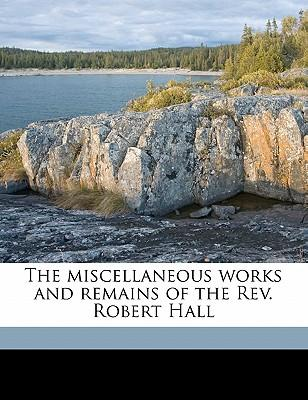 The Miscellaneous Works and Remains of the REV. Robert Hall