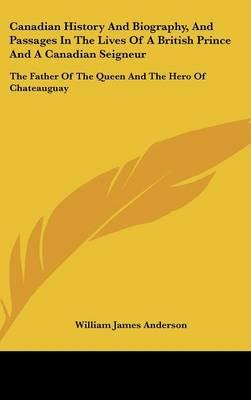 Canadian History And Biography, And Passages In The Lives Of A British Prince And A Canadian Seigneur