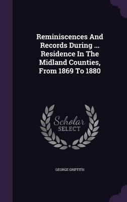 Reminiscences and Records During ... Residence in the Midland Counties, from 1869 to 1880