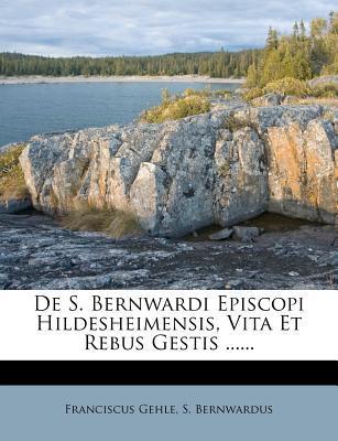 de S. Bernwardi Episcopi Hildesheimensis, Vita Et Rebus Gestis ......