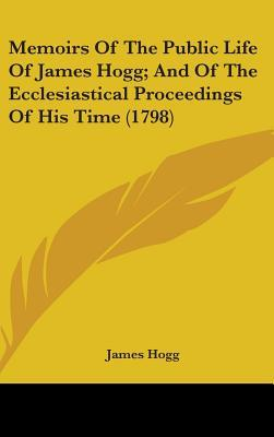 Memoirs of the Public Life of James Hogg; and of the Ecclesiastical Proceedings of His Time