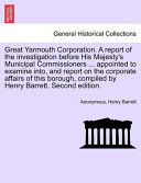 Great Yarmouth Corporation a Report of the Investigation Before His Majesty's Municipal Commissioners Appointed to Examine Into, and Report on Th