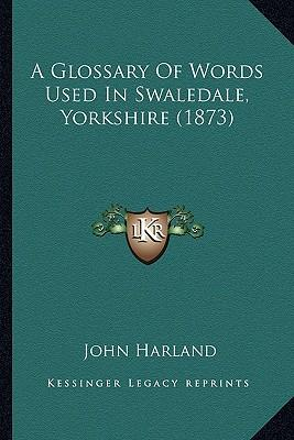 A Glossary of Words Used in Swaledale, Yorkshire (1873) a Glossary of Words Used in Swaledale, Yorkshire (1873)