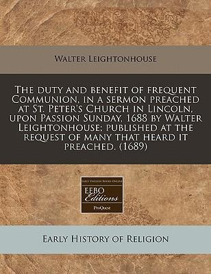 The Duty and Benefit of Frequent Communion, in a Sermon Preached at St. Peter's Church in Lincoln, Upon Passion Sunday, 1688 by Walter Leightonhouse; ... of Many That Heard It Preached. (1689)