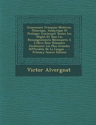 Grammaire Francaise Moderne, Theorique, Analytique Et Pratique