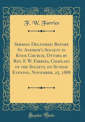 Sermon Delivered Before St. Andrew's Society in Knox Church, Ottawa by REV. F. W. Farries, Chaplain of the Society, on Sunday Evening, November, 25, 1