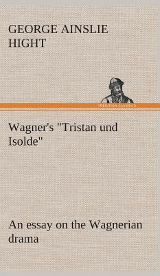 """Wagner's """"Tristan und Isolde"""" an essay on the Wagnerian drama"""