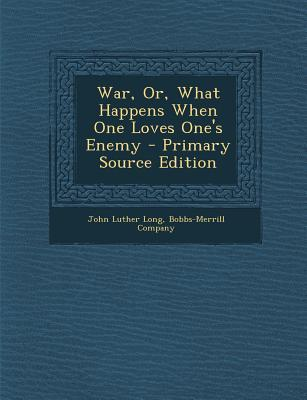War, Or, What Happens When One Loves One's Enemy - Primary Source Edition