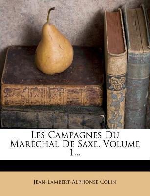 Les Campagnes Du Marechal de Saxe, Volume 1.