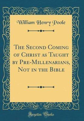 The Second Coming of Christ as Taught by Pre-Millenarians, Not in the Bible (Classic Reprint)