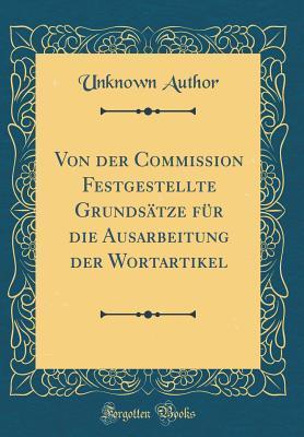 Von Der Commission Festgestellte Grundsatze Fur Die Ausarbeitung Der Wortartikel (Classic Reprint)