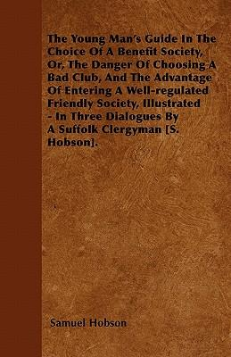 The Young Man's Guide In The Choice Of A Benefit Society, Or, The Danger Of Choosing A Bad Club, And The Advantage Of Entering A Well-regulated ... Dialogues By A Suffolk Clergyman [S. Hobson]