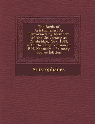 The Birds of Aristophanes, as Performed by Members of the University at Cambridge, Nov. 1883, with the Engl. Version of B.H. Kennedy - Primary Source