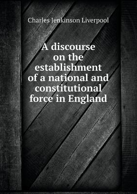 A Discourse on the Establishment of a National and Constitutional Force in England
