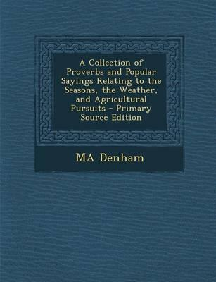 A Collection of Proverbs and Popular Sayings Relating to the Seasons, the Weather, and Agricultural Pursuits - Primary Source Edition