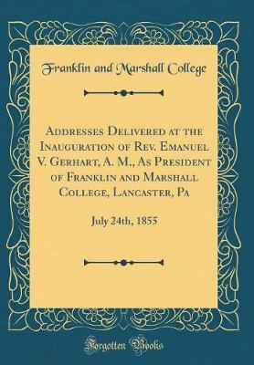 Addresses Delivered at the Inauguration of Rev. Emanuel V. Gerhart, A. M., As President of Franklin and Marshall College, Lancaster, Pa
