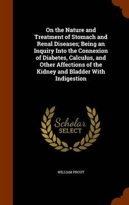 On the Nature and Treatment of Stomach and Renal Diseases; Being an Inquiry Into the Connexion of Diabetes, Calculus, and Other Affections of the Kidney and Bladder with Indigestion