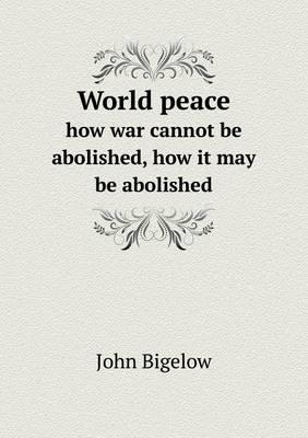 World Peace How War Cannot Be Abolished, How It May Be Abolished