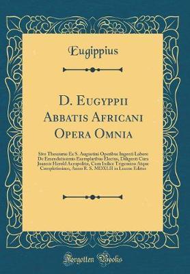 D. Eugyppii Abbatis Africani Opera Omnia