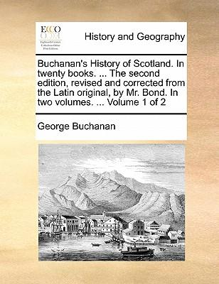 Buchanan's History of Scotland. in Twenty Books. ... the Second Edition, Revised and Corrected from the Latin Original, by Mr. Bond. in Two Volumes.