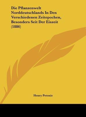 Die Pflanzenwelt Norddeutschlands in Den Verschiedenen Zeitepochen, Besonders Seit Der Eiszeit (1886)