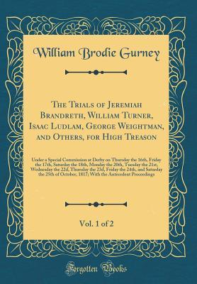 The Trials of Jeremiah Brandreth, William Turner, Isaac Ludlam, George Weightman, and Others, for High Treason, Vol. 1 of 2