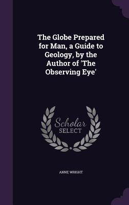The Globe Prepared for Man, a Guide to Geology, by the Author of 'The Observing Eye'