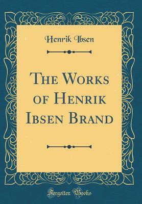 The Works of Henrik Ibsen Brand (Classic Reprint)