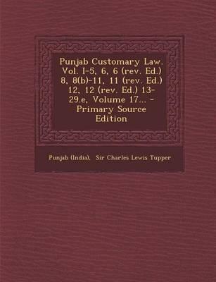 Punjab Customary Law. Vol. I-5, 6, 6 (REV. Ed.) 8, 8(b)-11, 11 (REV. Ed.) 12, 12 (REV. Ed.) 13-29.E, Volume 17...