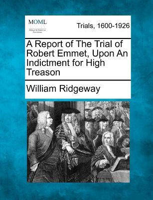 A Report of the Trial of Robert Emmet, Upon an Indictment for High Treason