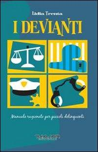 I devianti. Manuale ragionato per piccoli delinquenti