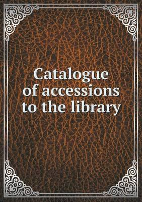 Catalogue of Accessions to the Library