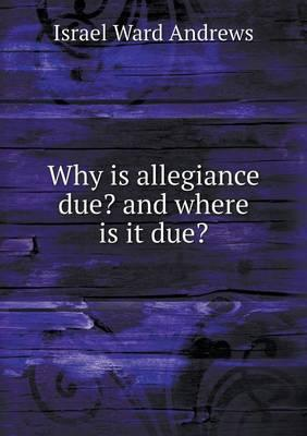 Why Is Allegiance Due? and Where Is It Due?