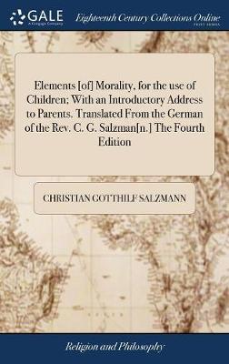 Elements [of] Morality, for the Use of Children; With an Introductory Address to Parents. Translated from the German of the Rev. C. G. Salzman[n.] the Fourth Edition