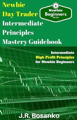 Newbie Day Trader Intermediate Principles Mastery Guidebook