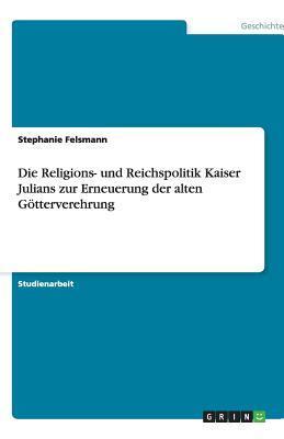 Die Religions- und Reichspolitik Kaiser Julians zur Erneuerung der alten Götterverehrung