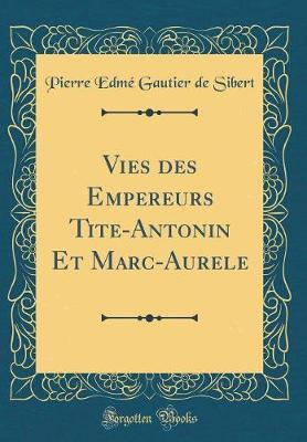 Vies Des Empereurs Tite-Antonin Et Marc-Aurele (Classic Reprint)
