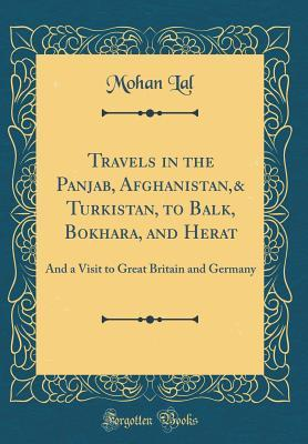 Travels in the Panjab, Afghanistan,& Turkistan, to Balk, Bokhara, and Herat