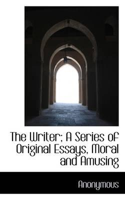 The Writer; A Series of Original Essays, Moral and Amusing
