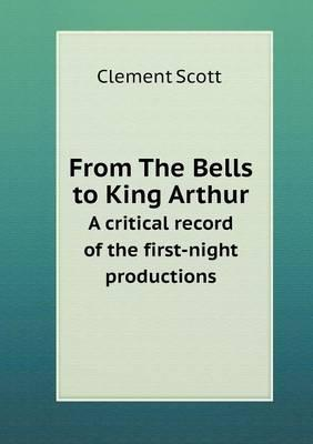 From the Bells to King Arthur a Critical Record of the First-Night Productions