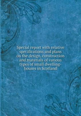 Special Report with Relative Specifications and Plans on the Design, Construction and Materials of Various Types of Small Dwelling-Houses in Scotland