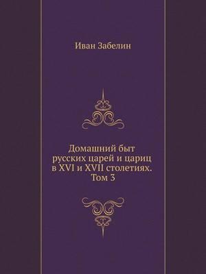 Domashnij byt russkih tsarej i tsarits v XVI i XVII stoletiyah. Tom 3