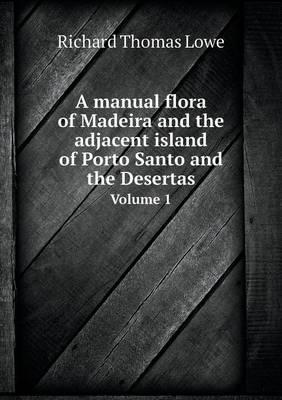A Manual Flora of Madeira and the Adjacent Island of Porto Santo and the Desertas Volume 1