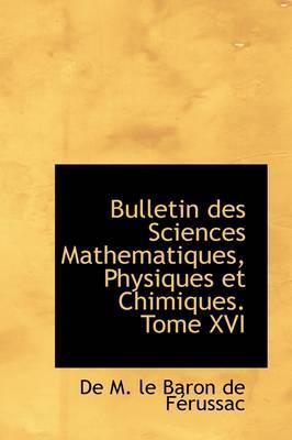 Bulletin Des Sciences Mathematiques, Physiques Et Chimiques. Tome XVI